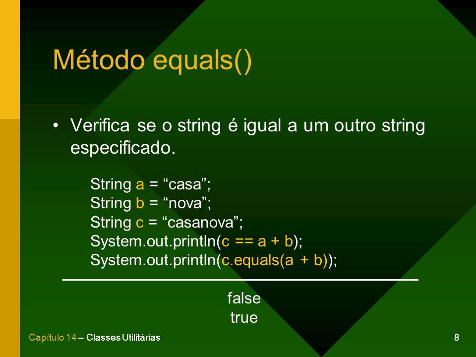 Método equals() Verifica se o string é igual a um outro string especificado. String a = casa ; String b = nova ;