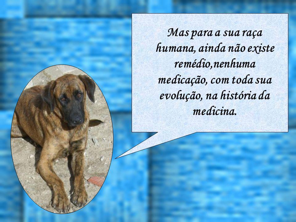 Mas para a sua raça humana, ainda não existe remédio,nenhuma medicação, com toda sua evolução, na história da medicina.