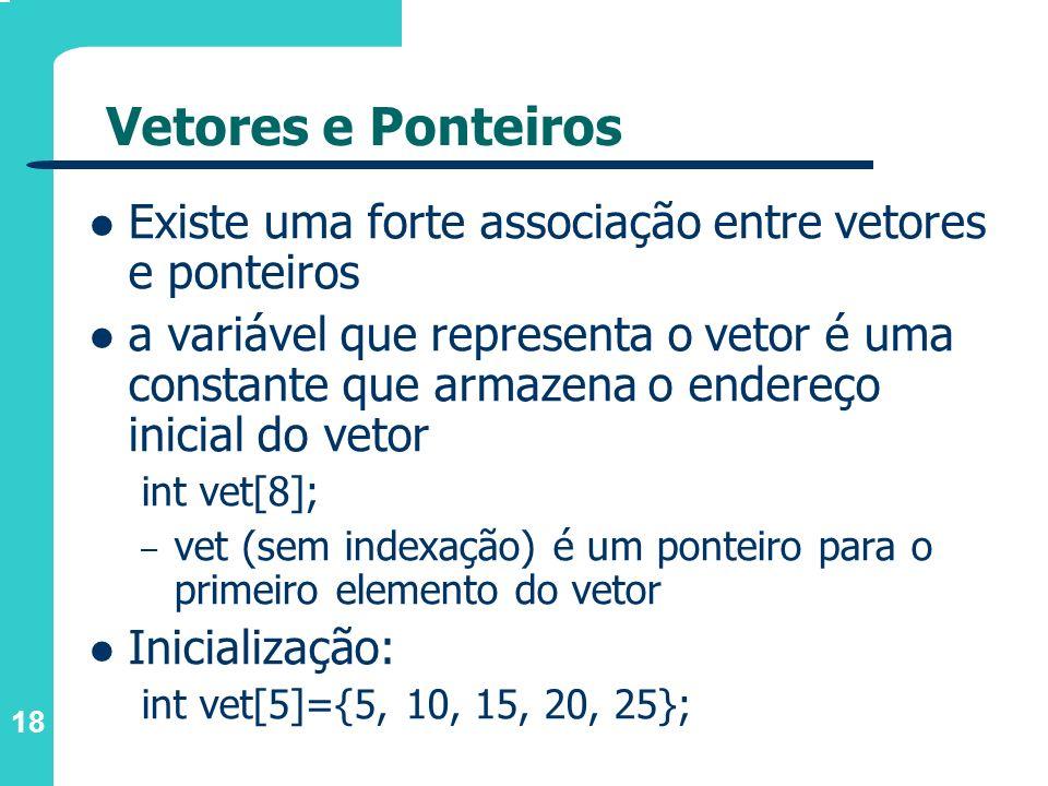 Vetores e Ponteiros Existe uma forte associação entre vetores e ponteiros.