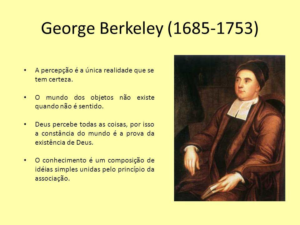 George Berkeley (1685-1753) A percepção é a única realidade que se tem certeza. O mundo dos objetos não existe quando não é sentido.