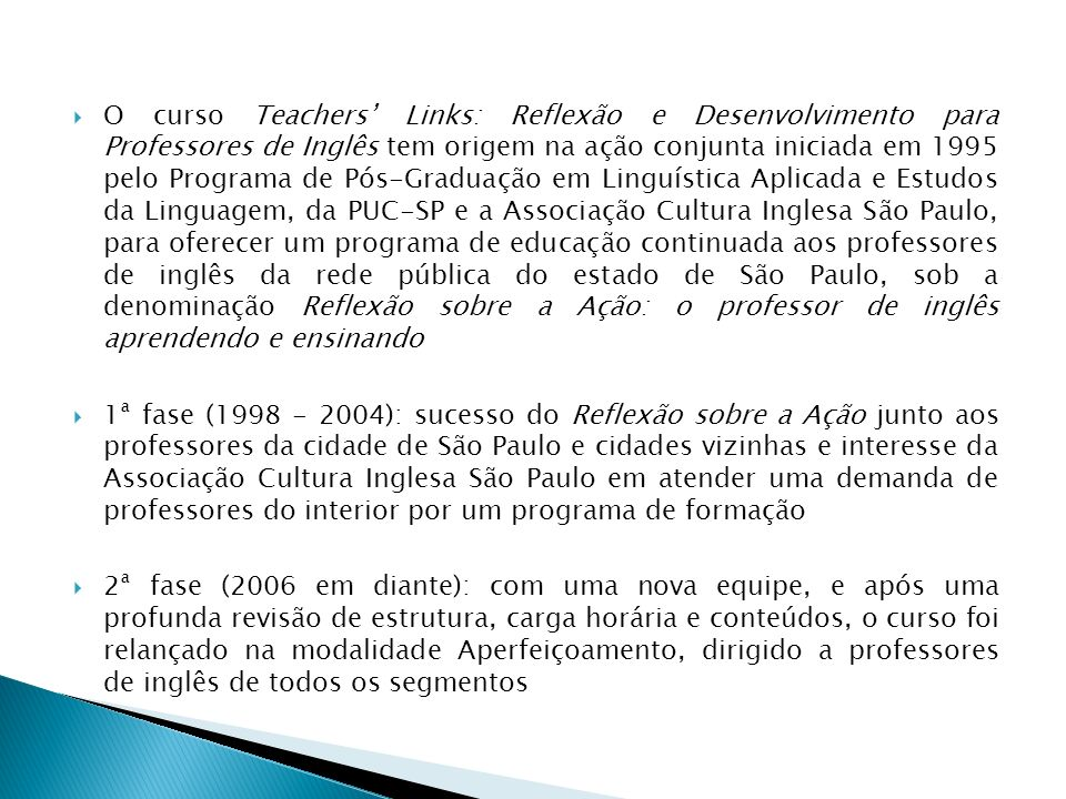 O curso Teachers' Links: Reflexão e Desenvolvimento para Professores de Inglês tem origem na ação conjunta iniciada em 1995 pelo Programa de Pós-Graduação em Linguística Aplicada e Estudos da Linguagem, da PUC-SP e a Associação Cultura Inglesa São Paulo, para oferecer um programa de educação continuada aos professores de inglês da rede pública do estado de São Paulo, sob a denominação Reflexão sobre a Ação: o professor de inglês aprendendo e ensinando