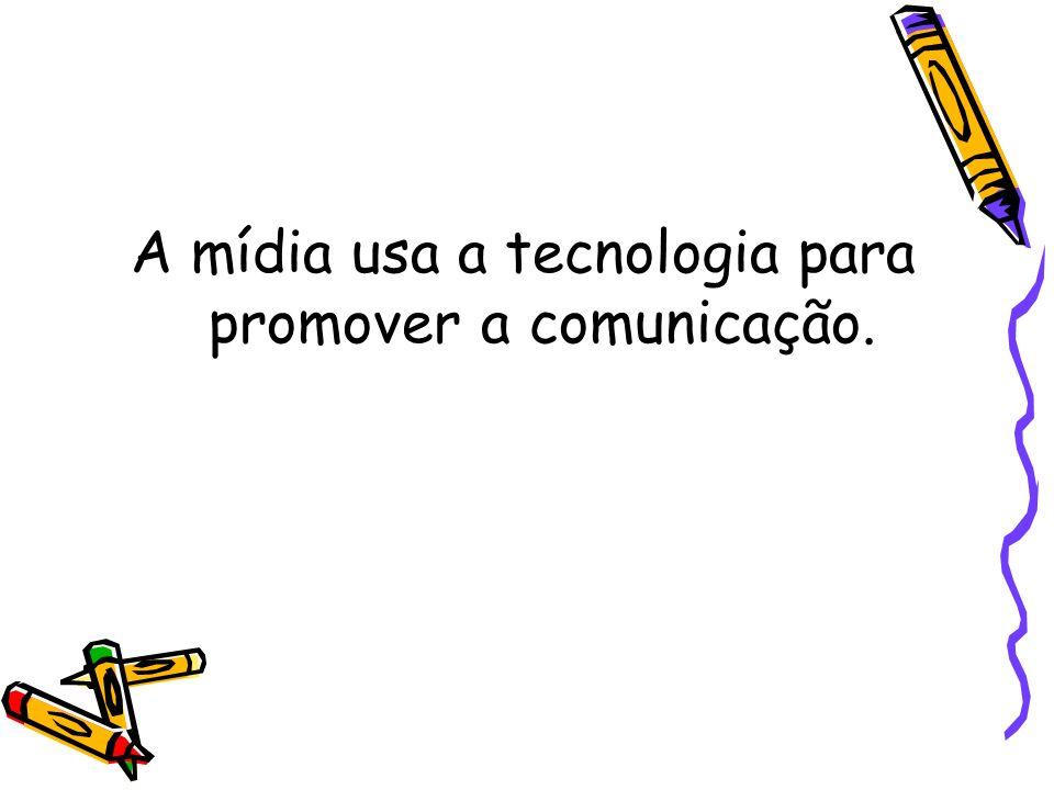 A mídia usa a tecnologia para promover a comunicação.