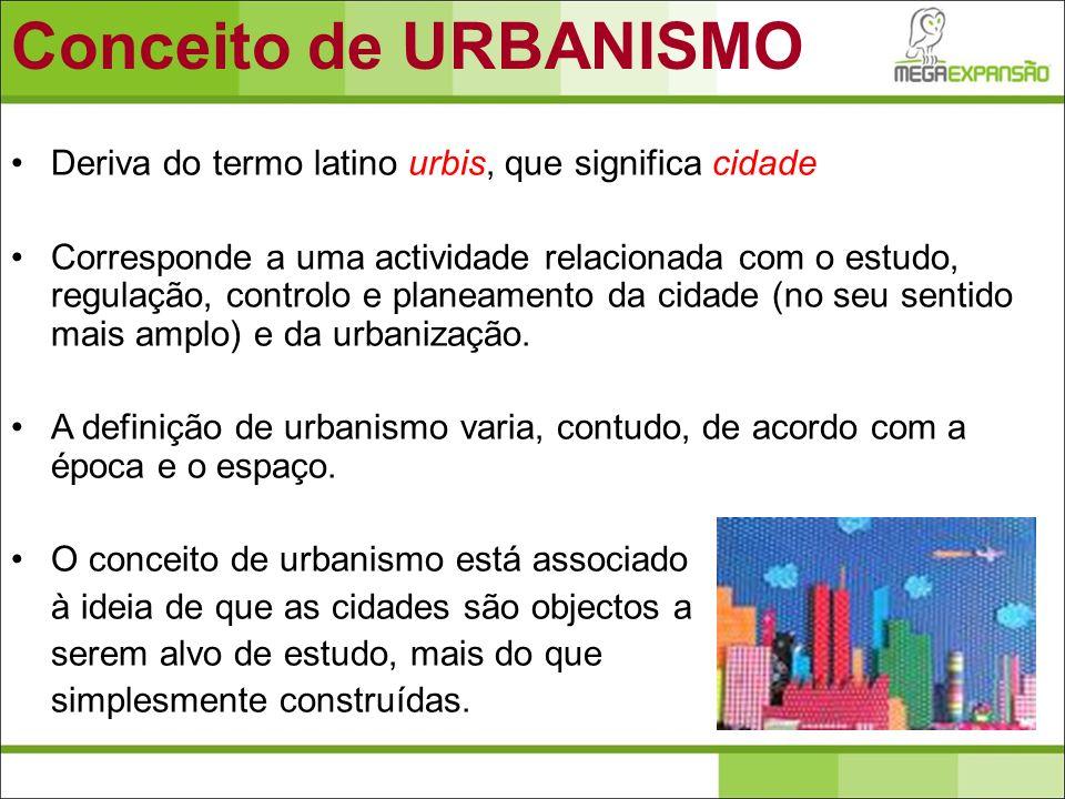 Conceito de URBANISMO Deriva do termo latino urbis, que significa cidade.