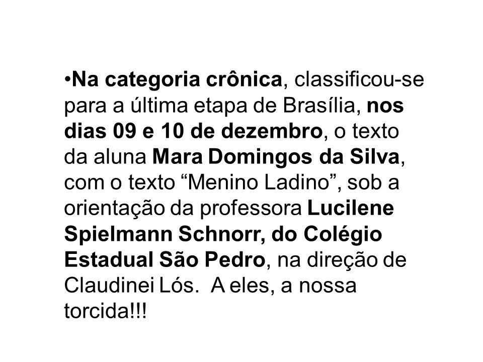 Na categoria crônica, classificou-se para a última etapa de Brasília, nos dias 09 e 10 de dezembro, o texto da aluna Mara Domingos da Silva, com o texto Menino Ladino , sob a orientação da professora Lucilene Spielmann Schnorr, do Colégio Estadual São Pedro, na direção de Claudinei Lós.