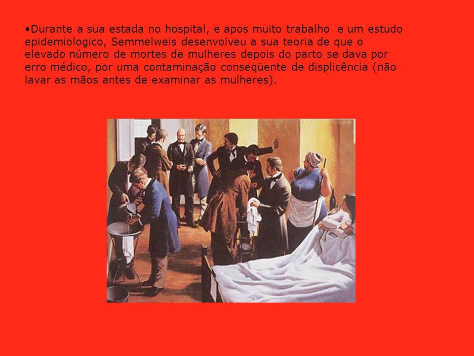 Durante a sua estada no hospital, e apos muito trabalho e um estudo epidemiologico, Semmelweis desenvolveu a sua teoria de que o elevado número de mortes de mulheres depois do parto se dava por erro médico, por uma contaminação conseqüente de displicência (não lavar as mãos antes de examinar as mulheres).