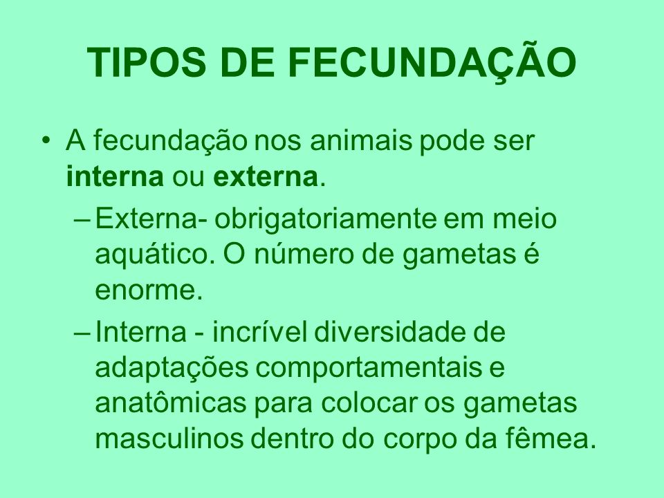 TIPOS DE FECUNDAÇÃOA fecundação nos animais pode ser interna ou externa. Externa- obrigatoriamente em meio aquático. O número de gametas é enorme.