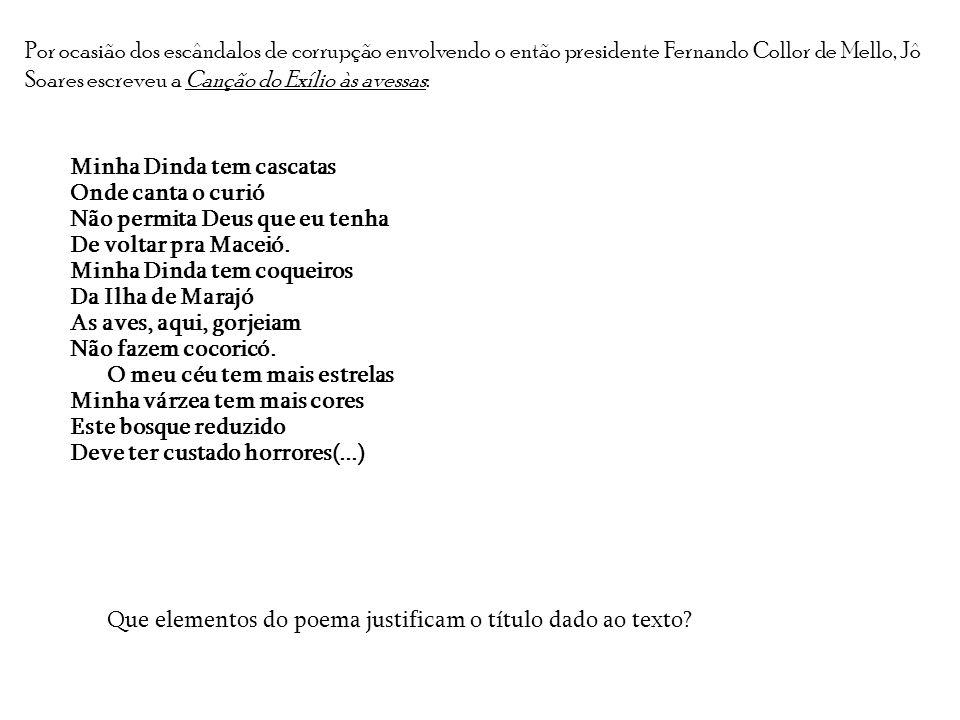 Por ocasião dos escândalos de corrupção envolvendo o então presidente Fernando Collor de Mello, Jô Soares escreveu a Canção do Exílio às avessas: