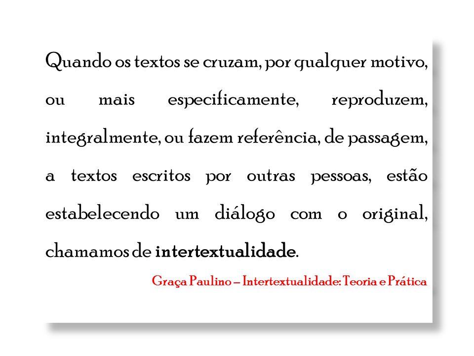 Quando os textos se cruzam, por qualquer motivo, ou mais especificamente, reproduzem, integralmente, ou fazem referência, de passagem, a textos escritos por outras pessoas, estão estabelecendo um diálogo com o original, chamamos de intertextualidade.