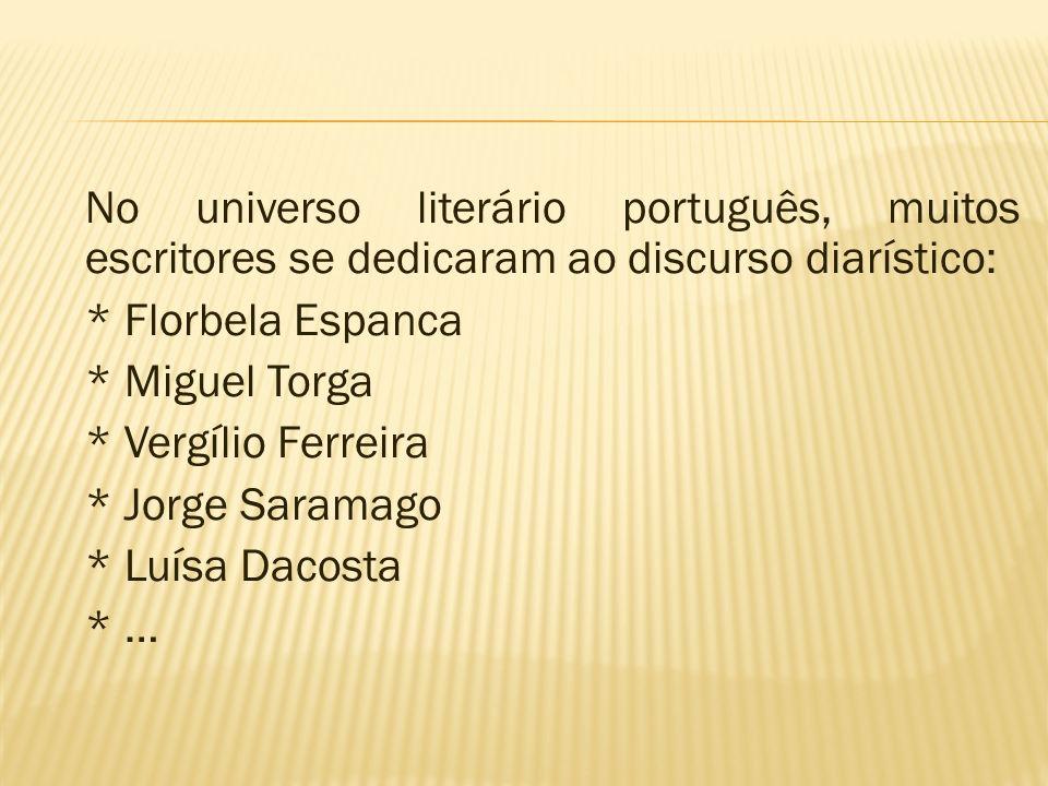 No universo literário português, muitos escritores se dedicaram ao discurso diarístico: * Florbela Espanca * Miguel Torga * Vergílio Ferreira * Jorge Saramago * Luísa Dacosta * …