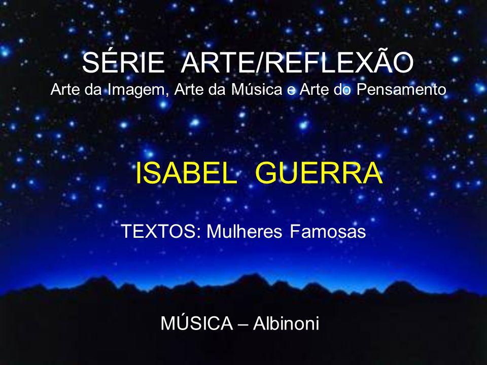 ISABEL GUERRA SÉRIE ARTE/REFLEXÃO TEXTOS: Mulheres Famosas