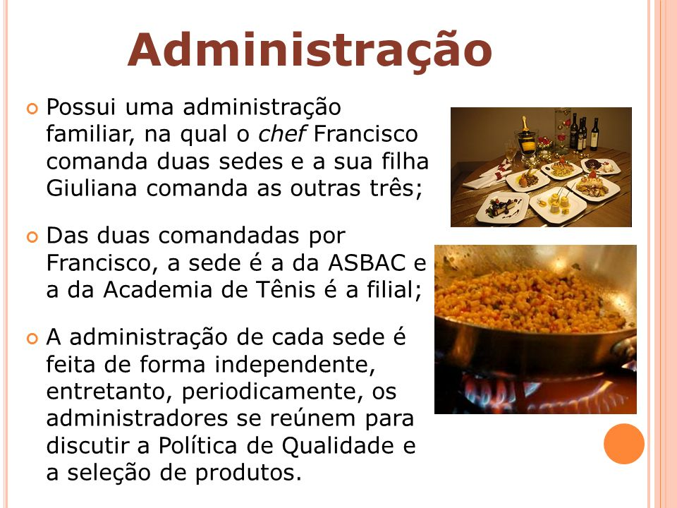 Administração Possui uma administração familiar, na qual o chef Francisco comanda duas sedes e a sua filha Giuliana comanda as outras três;