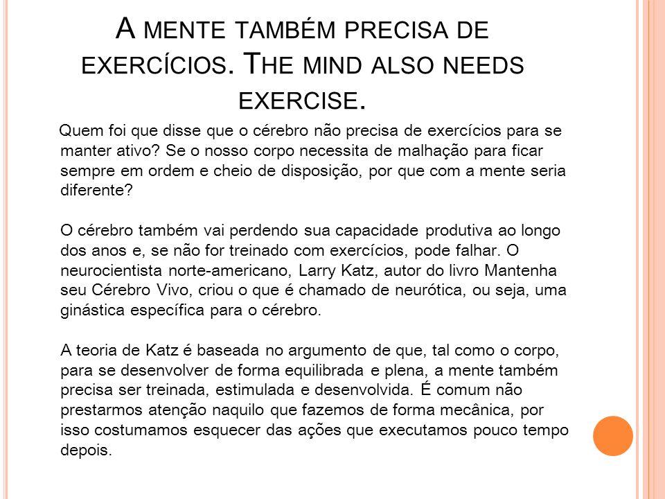 A mente também precisa de exercícios. The mind also needs exercise.