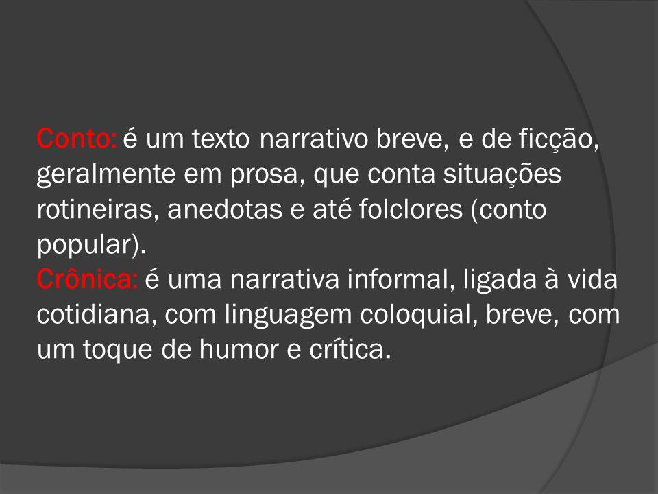 Conto: é um texto narrativo breve, e de ficção, geralmente em prosa, que conta situações rotineiras, anedotas e até folclores (conto popular).