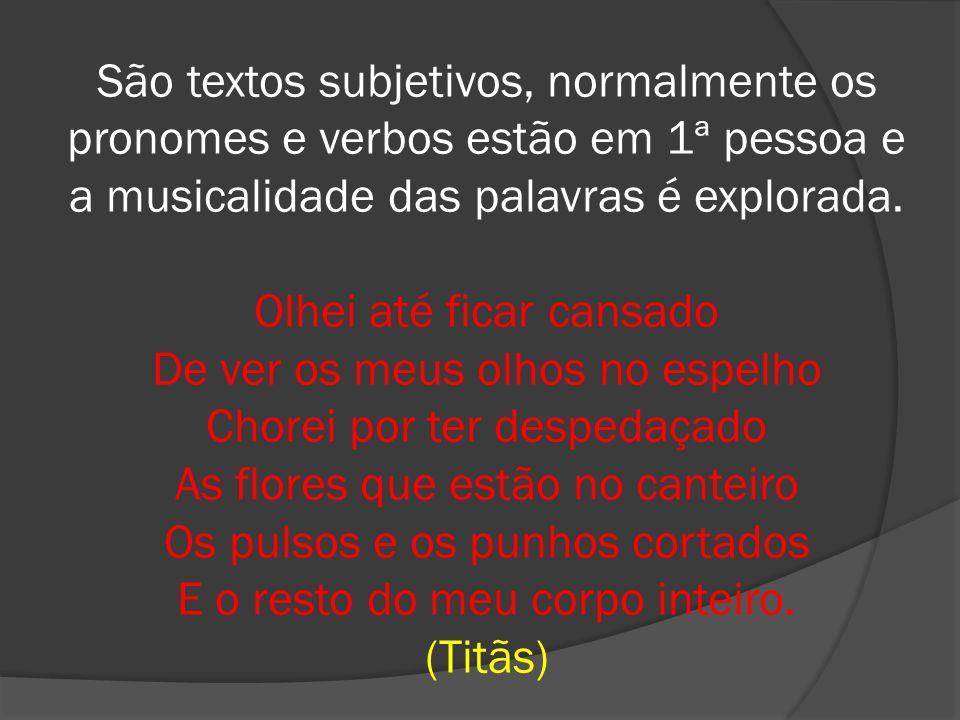 São textos subjetivos, normalmente os pronomes e verbos estão em 1ª pessoa e a musicalidade das palavras é explorada.
