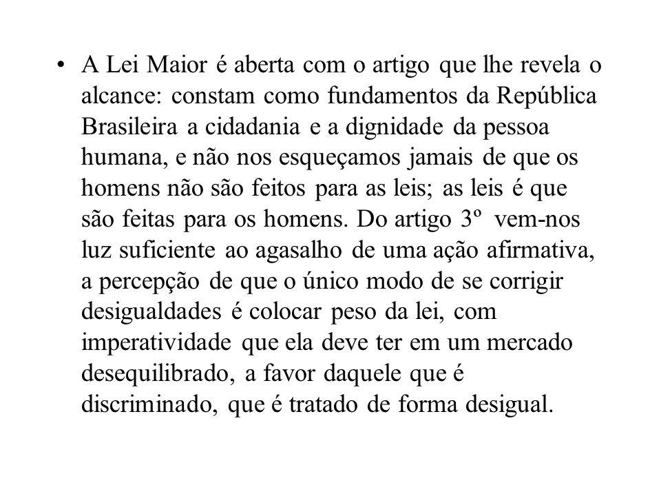 A Lei Maior é aberta com o artigo que lhe revela o alcance: constam como fundamentos da República Brasileira a cidadania e a dignidade da pessoa humana, e não nos esqueçamos jamais de que os homens não são feitos para as leis; as leis é que são feitas para os homens.