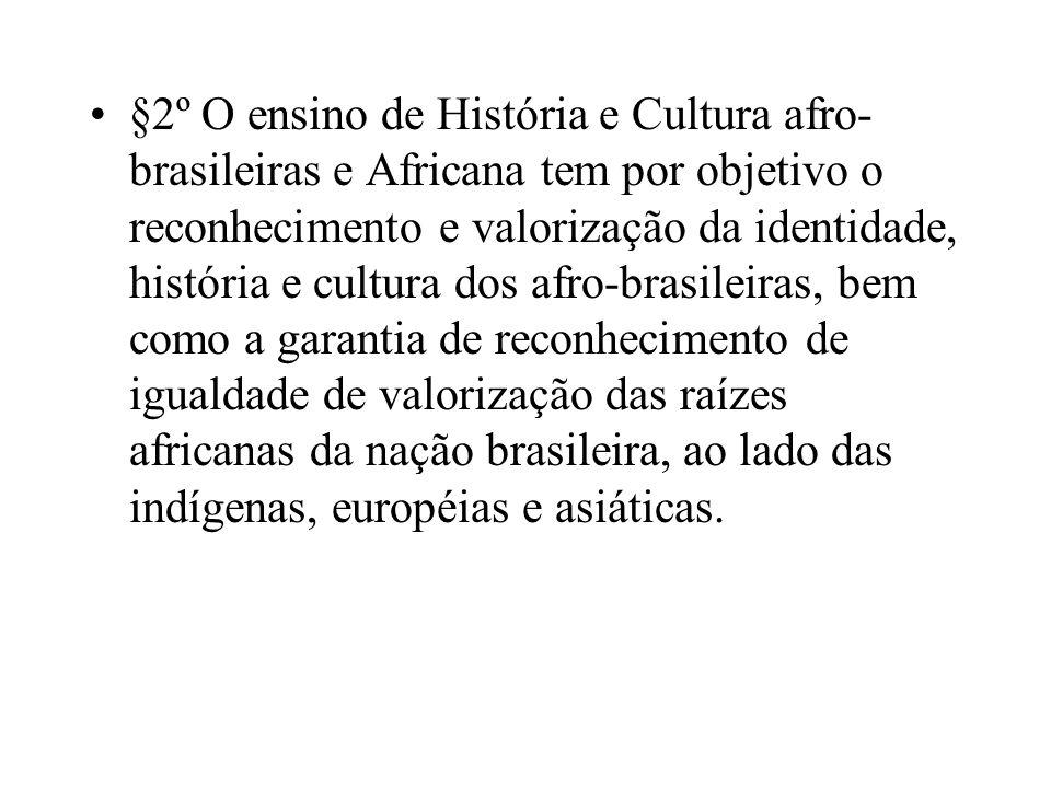 §2º O ensino de História e Cultura afro-brasileiras e Africana tem por objetivo o reconhecimento e valorização da identidade, história e cultura dos afro-brasileiras, bem como a garantia de reconhecimento de igualdade de valorização das raízes africanas da nação brasileira, ao lado das indígenas, européias e asiáticas.