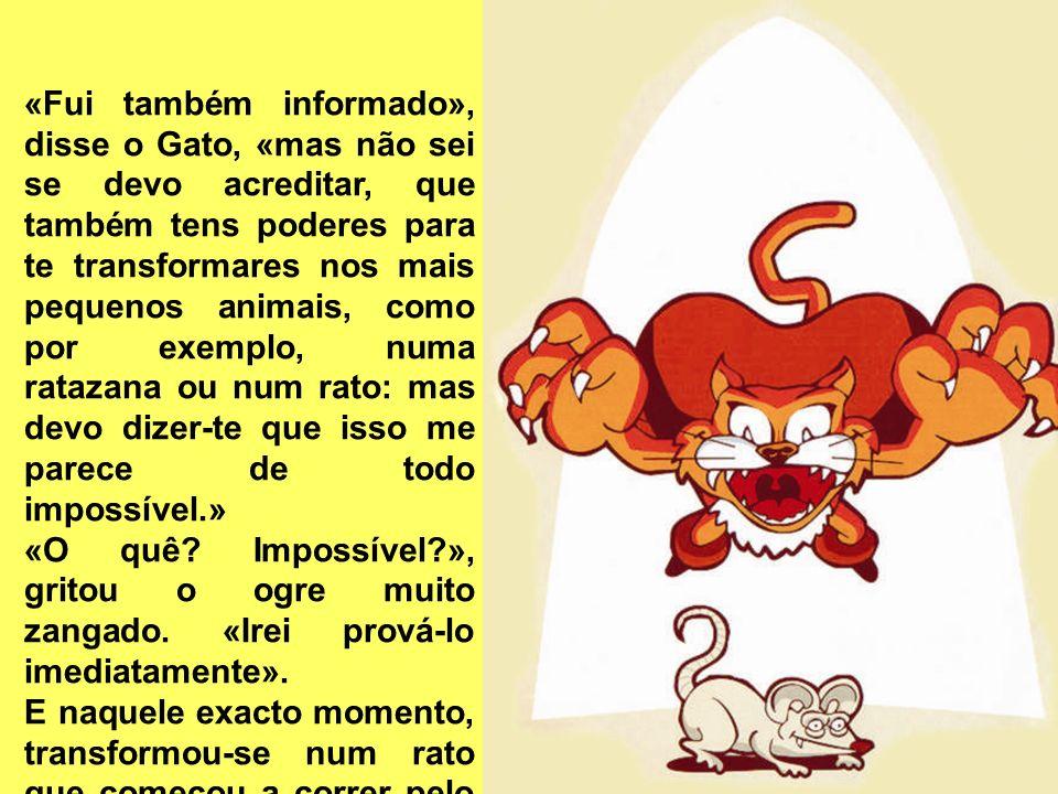 «Fui também informado», disse o Gato, «mas não sei se devo acreditar, que também tens poderes para te transformares nos mais pequenos animais, como por exemplo, numa ratazana ou num rato: mas devo dizer-te que isso me parece de todo impossível.»