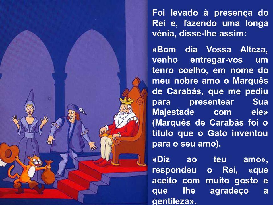 Foi levado à presença do Rei e, fazendo uma longa vénia, disse-lhe assim: