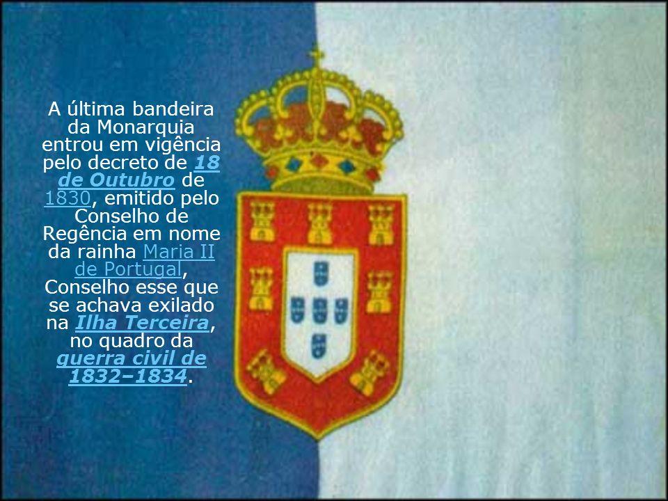 A última bandeira da Monarquia entrou em vigência pelo decreto de 18 de Outubro de 1830, emitido pelo Conselho de Regência em nome da rainha Maria II de Portugal, Conselho esse que se achava exilado na Ilha Terceira, no quadro da guerra civil de 1832–1834.
