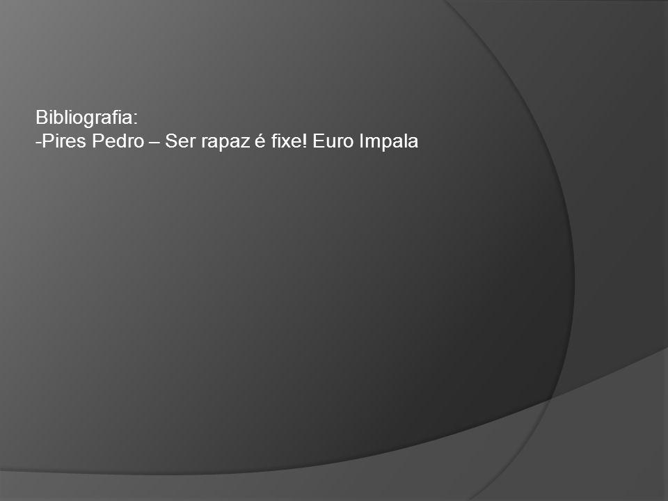 Bibliografia: -Pires Pedro – Ser rapaz é fixe! Euro Impala