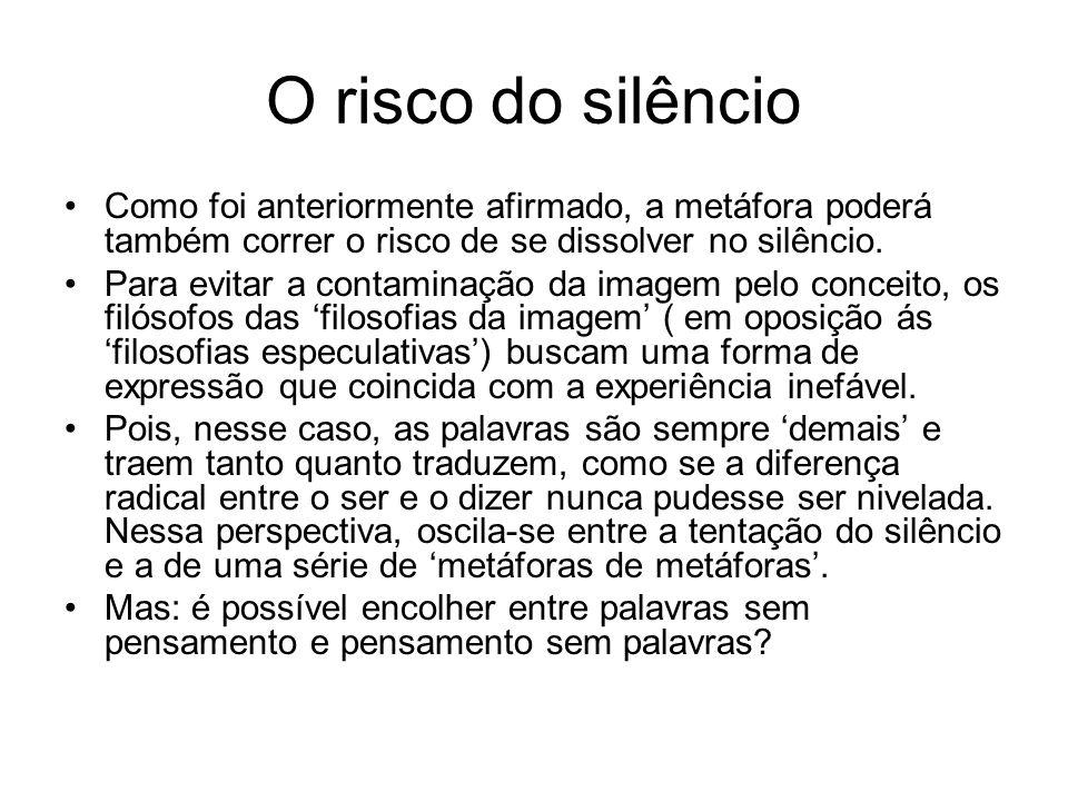 O risco do silêncio Como foi anteriormente afirmado, a metáfora poderá também correr o risco de se dissolver no silêncio.