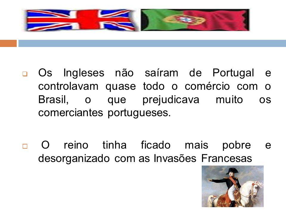 Os Ingleses não saíram de Portugal e controlavam quase todo o comércio com o Brasil, o que prejudicava muito os comerciantes portugueses.