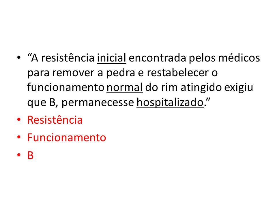 A resistência inicial encontrada pelos médicos para remover a pedra e restabelecer o funcionamento normal do rim atingido exigiu que B, permanecesse hospitalizado.