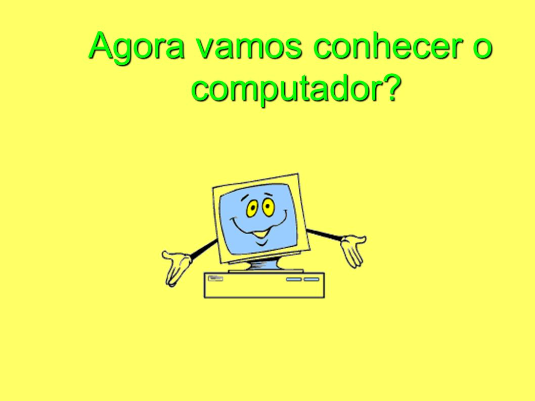Agora vamos conhecer o computador