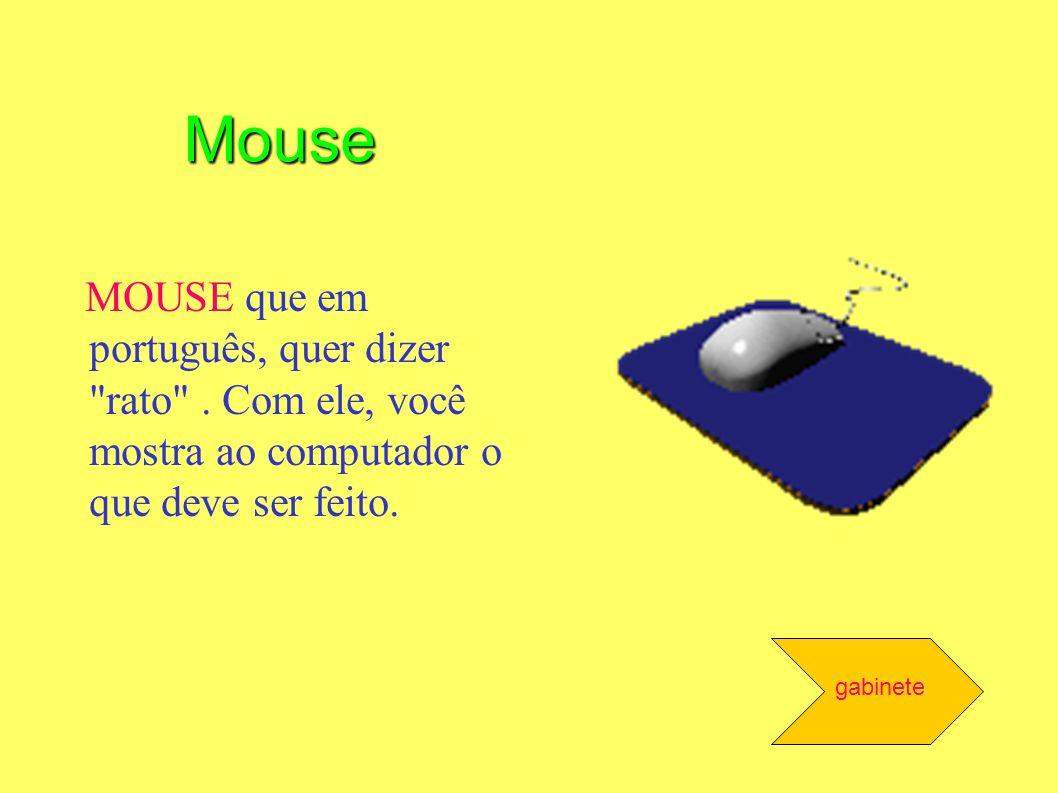 Mouse MOUSE que em português, quer dizer rato . Com ele, você mostra ao computador o que deve ser feito.