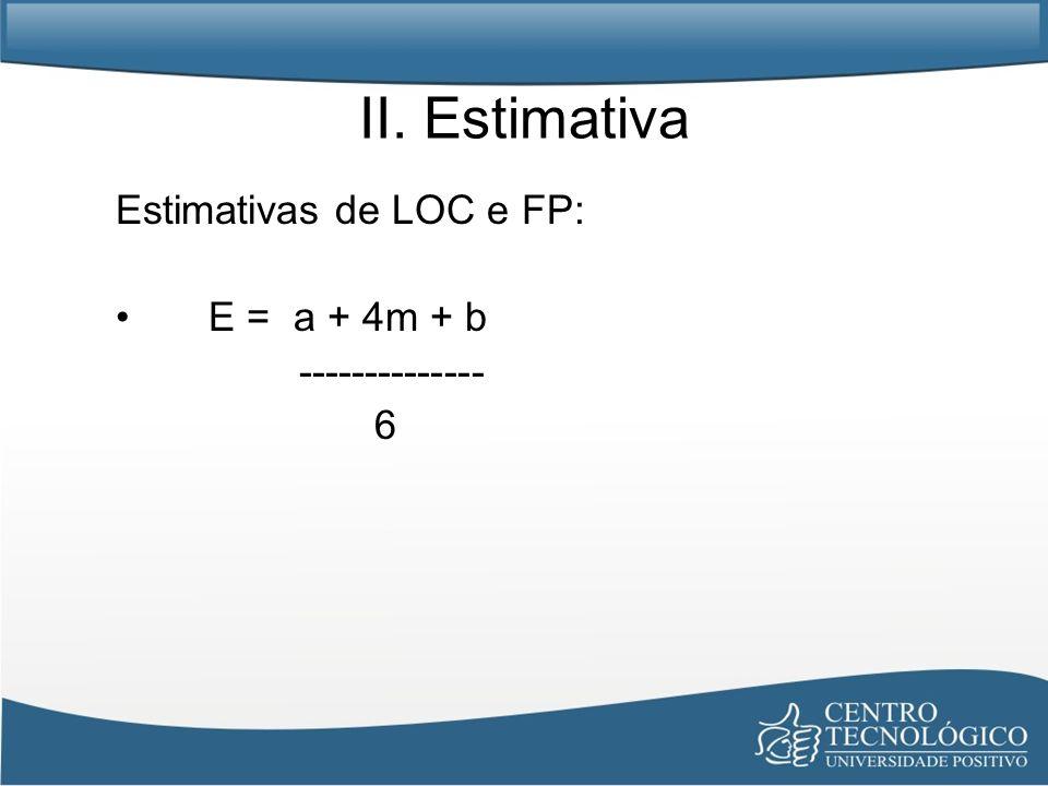 II. Estimativa Estimativas de LOC e FP: E = a + 4m + b --------------