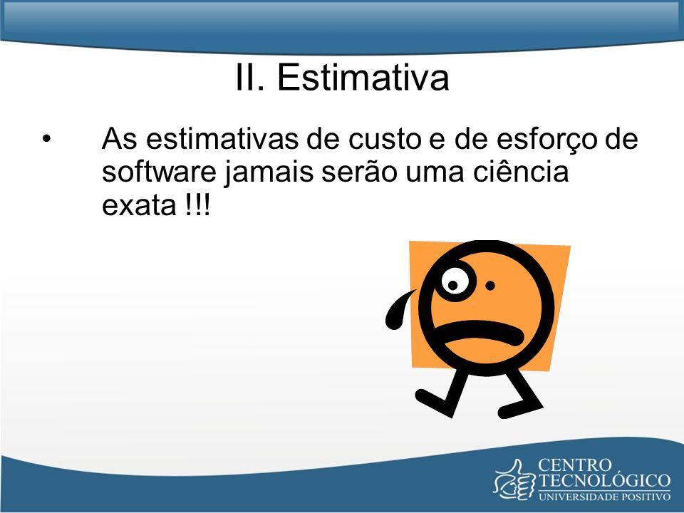II. Estimativa As estimativas de custo e de esforço de software jamais serão uma ciência exata !!!