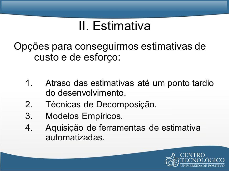 II. Estimativa Opções para conseguirmos estimativas de custo e de esforço: Atraso das estimativas até um ponto tardio do desenvolvimento.