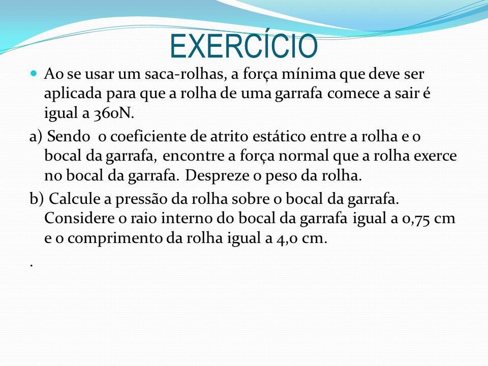 EXERCÍCIO Ao se usar um saca-rolhas, a força mínima que deve ser aplicada para que a rolha de uma garrafa comece a sair é igual a 360N.