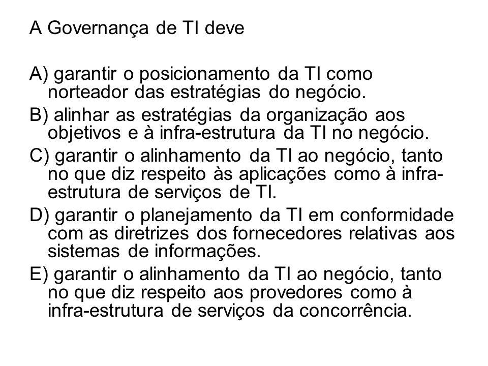 A Governança de TI deve A) garantir o posicionamento da TI como norteador das estratégias do negócio.