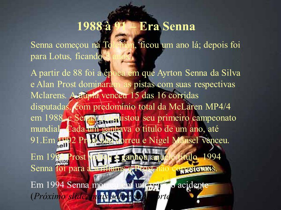 1988 à 91 – Era Senna Senna começou na Toleman, ficou um ano lá; depois foi para Lotus, ficando 3 anos.