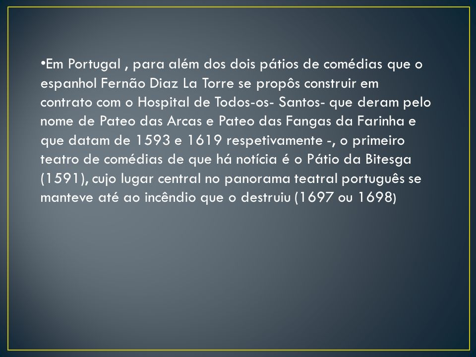 Em Portugal , para além dos dois pátios de comédias que o espanhol Fernão Diaz La Torre se propôs construir em contrato com o Hospital de Todos-os- Santos- que deram pelo nome de Pateo das Arcas e Pateo das Fangas da Farinha e que datam de 1593 e 1619 respetivamente -, o primeiro teatro de comédias de que há notícia é o Pátio da Bitesga (1591), cujo lugar central no panorama teatral português se manteve até ao incêndio que o destruiu (1697 ou 1698)