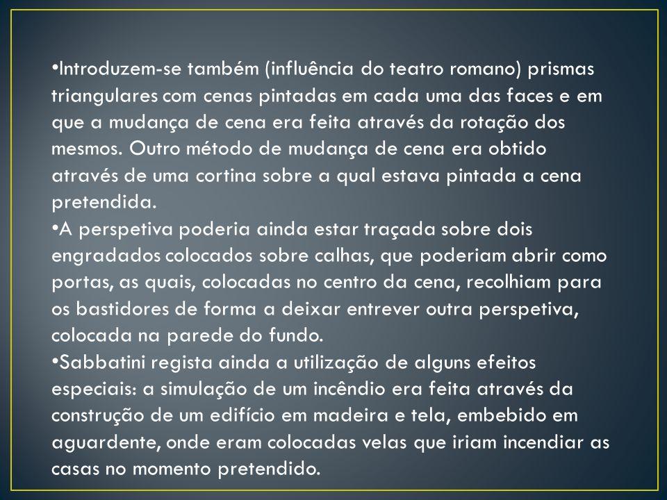 Introduzem-se também (influência do teatro romano) prismas triangulares com cenas pintadas em cada uma das faces e em que a mudança de cena era feita através da rotação dos mesmos. Outro método de mudança de cena era obtido através de uma cortina sobre a qual estava pintada a cena pretendida.