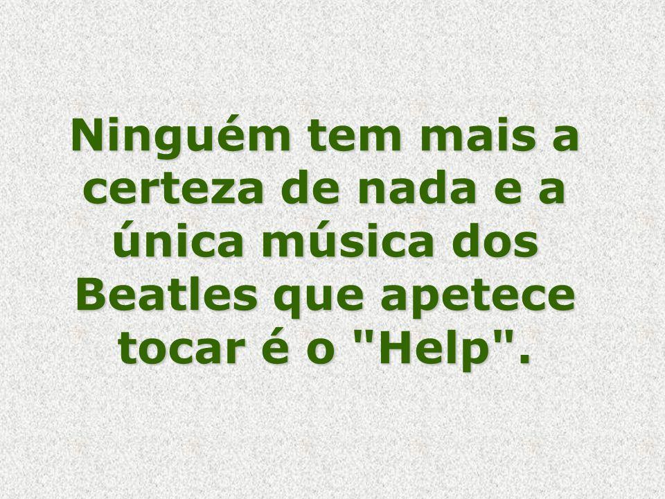 Ninguém tem mais a certeza de nada e a única música dos Beatles que apetece tocar é o Help .