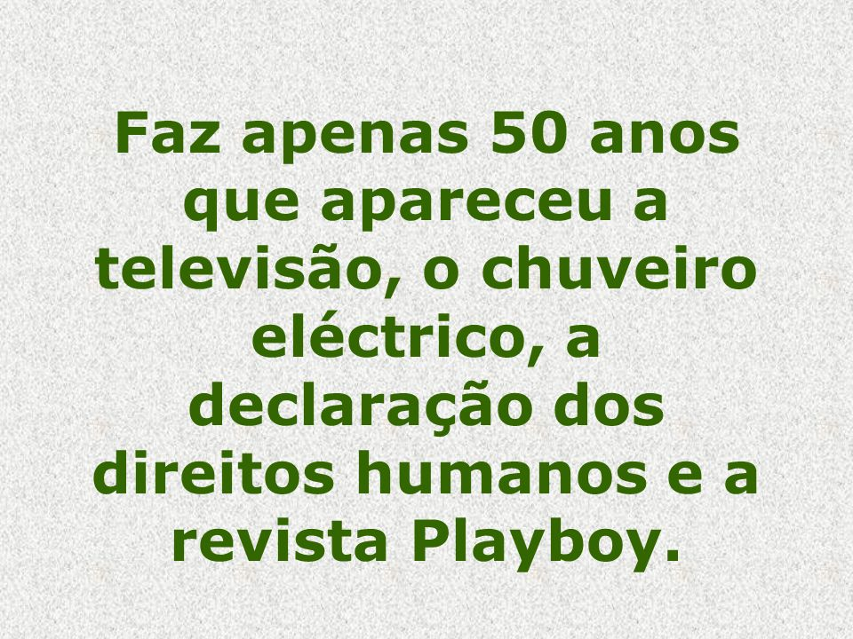 Faz apenas 50 anos que apareceu a televisão, o chuveiro eléctrico, a declaração dos direitos humanos e a revista Playboy.