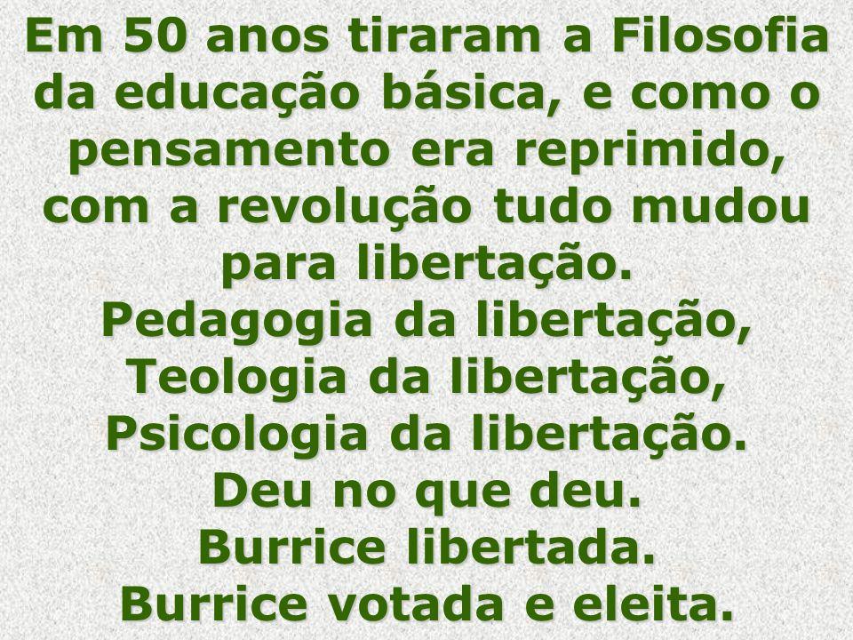 Em 50 anos tiraram a Filosofia da educação básica, e como o pensamento era reprimido, com a revolução tudo mudou para libertação.