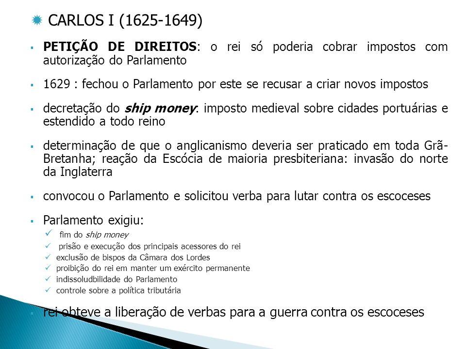 CARLOS I (1625-1649) PETIÇÃO DE DIREITOS: o rei só poderia cobrar impostos com autorização do Parlamento.