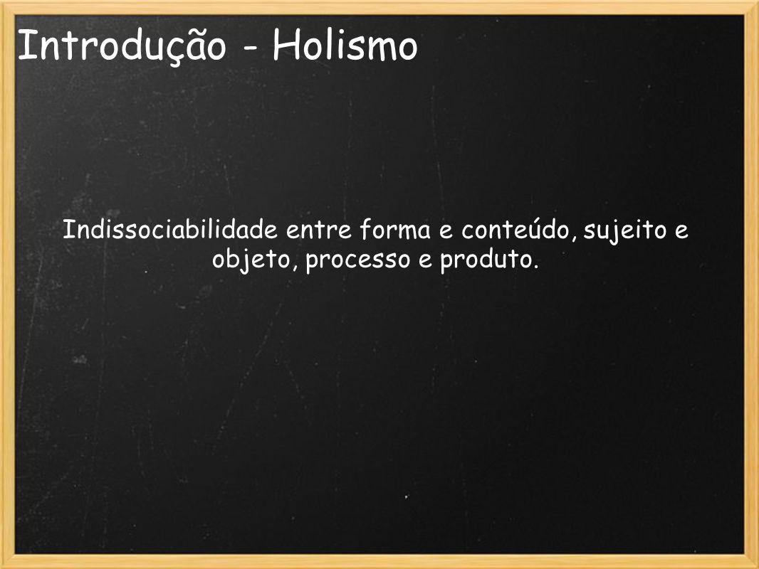 Introdução - Holismo Indissociabilidade entre forma e conteúdo, sujeito e objeto, processo e produto.