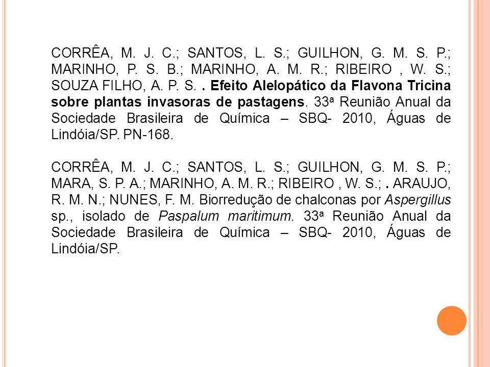 CORRÊA, M. J. C.; SANTOS, L. S.; GUILHON, G. M. S. P.; MARINHO, P. S. B.; MARINHO, A. M. R.; RIBEIRO , W. S.; SOUZA FILHO, A. P. S. . Efeito Alelopático da Flavona Tricina sobre plantas invasoras de pastagens. 33a Reunião Anual da Sociedade Brasileira de Química – SBQ- 2010, Águas de Lindóia/SP. PN-168.