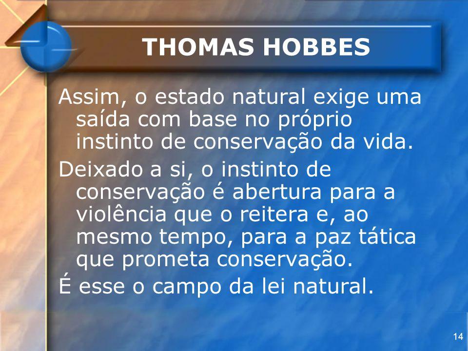 THOMAS HOBBES Assim, o estado natural exige uma saída com base no próprio instinto de conservação da vida.