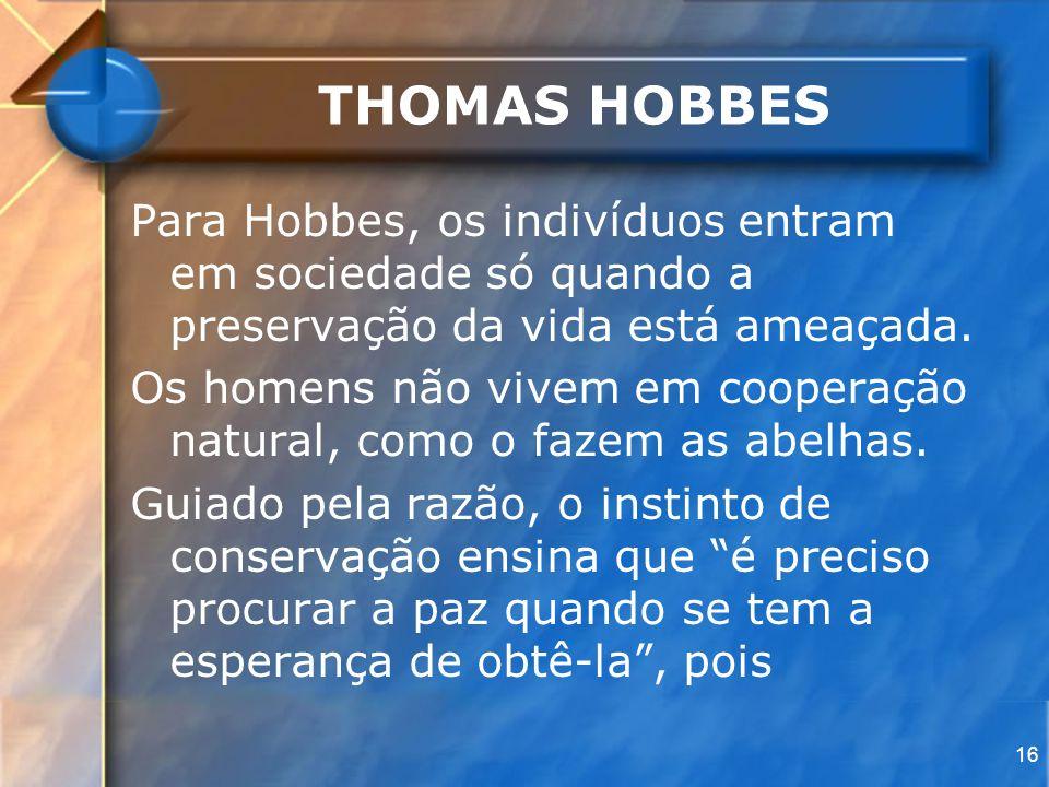 THOMAS HOBBESPara Hobbes, os indivíduos entram em sociedade só quando a preservação da vida está ameaçada.