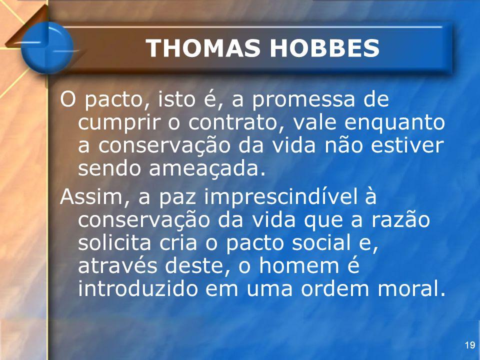 THOMAS HOBBES O pacto, isto é, a promessa de cumprir o contrato, vale enquanto a conservação da vida não estiver sendo ameaçada.