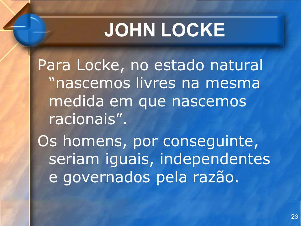 JOHN LOCKE Para Locke, no estado natural nascemos livres na mesma medida em que nascemos racionais .