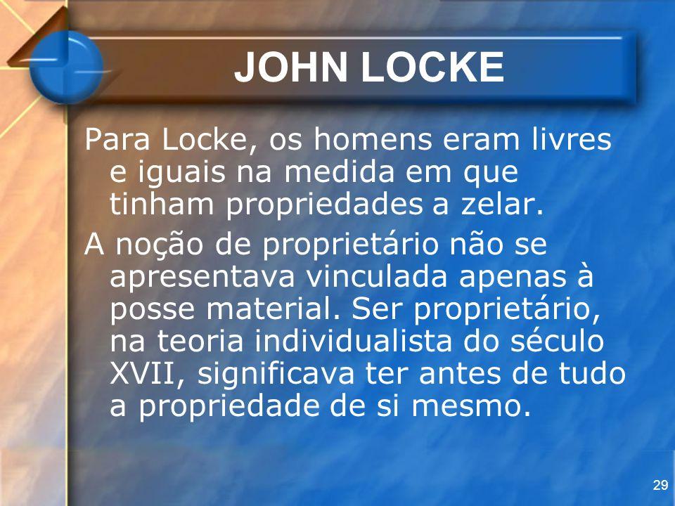 JOHN LOCKE Para Locke, os homens eram livres e iguais na medida em que tinham propriedades a zelar.