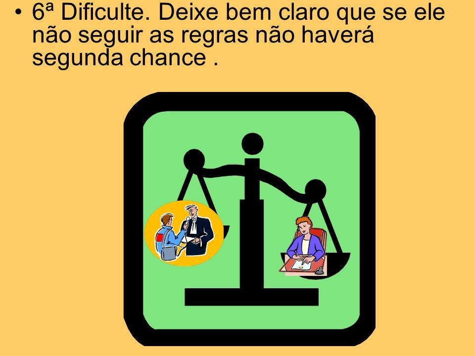 6ª Dificulte. Deixe bem claro que se ele não seguir as regras não haverá segunda chance .