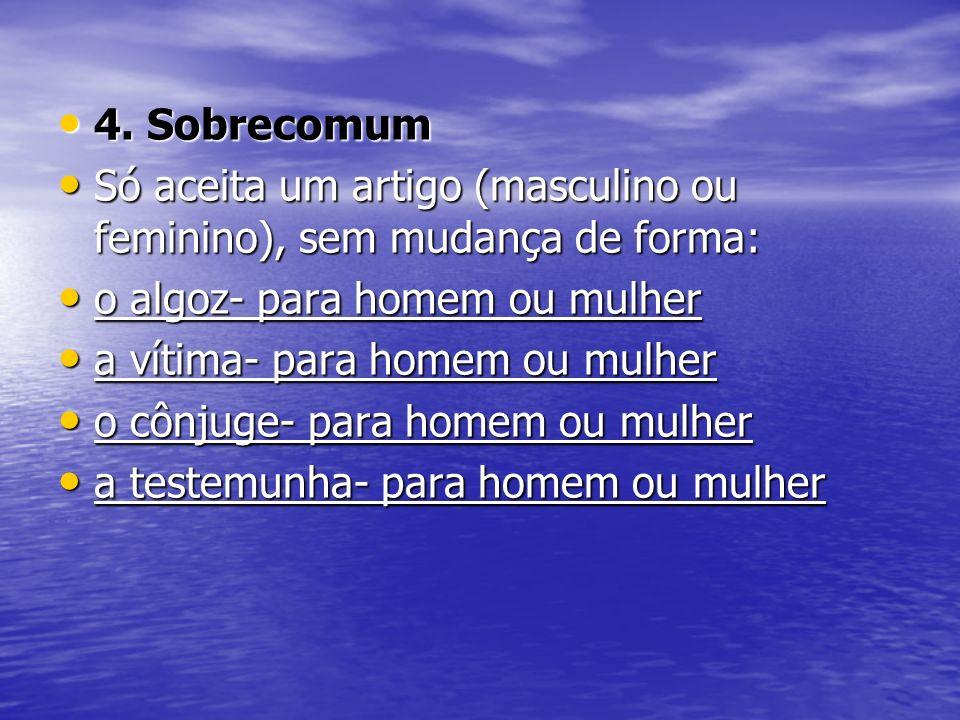 4. SobrecomumSó aceita um artigo (masculino ou feminino), sem mudança de forma: o algoz- para homem ou mulher.